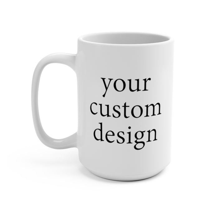 Your Custom Design - 15oz Ceramic Mug