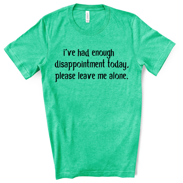 I've had enough disappointment today. Please leave me alone.  Graphic T-shirt