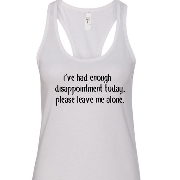 I've had enough disappointment today. Please leave me alone. Ladies Racerback Tank