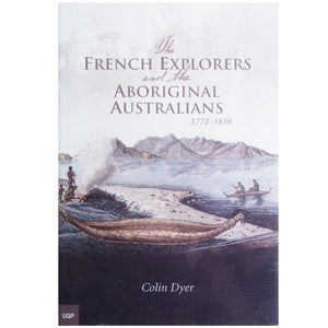 The French Explorers and the Aboriginal Australians 1772-1839 - Colin Dye
