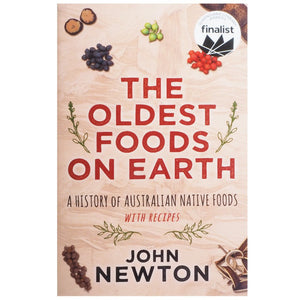 The Oldest Foods On Earth: A History Of Australian Native Foods with Recipes - John Newton