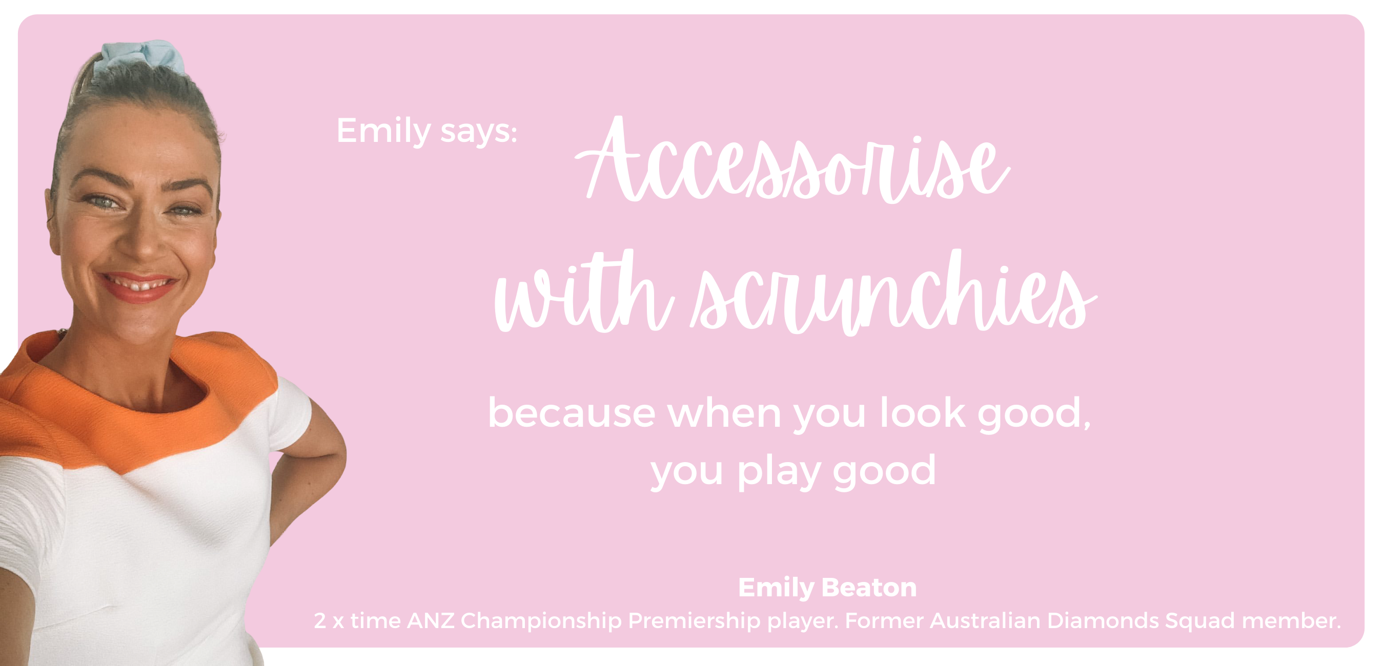 emily beaton says, accessorise with scrunchies, because when you look good, you play good