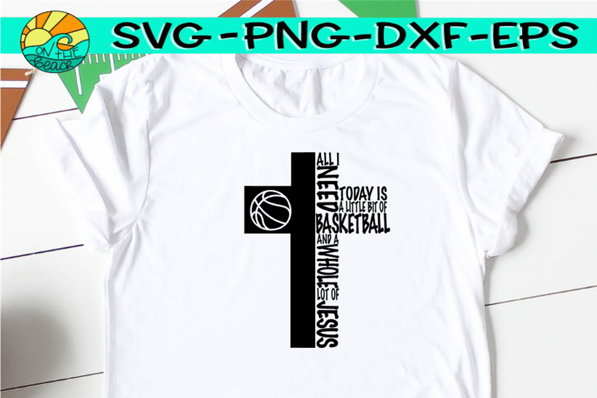 All I Need Is A Little Bit Of Basketball And A Whole Lot Of Jesus - SVG PNG EPS DXF