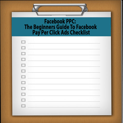 Facebook PPC: The Beginners Guide To Facebook Pay Per Click Ads Checklist