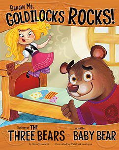 Believe Me, Goldilocks Rocks!: The Story of the Three Bears as Told by Baby Bear by Nancy Loewen Illustrated by Tatevik Avakyan