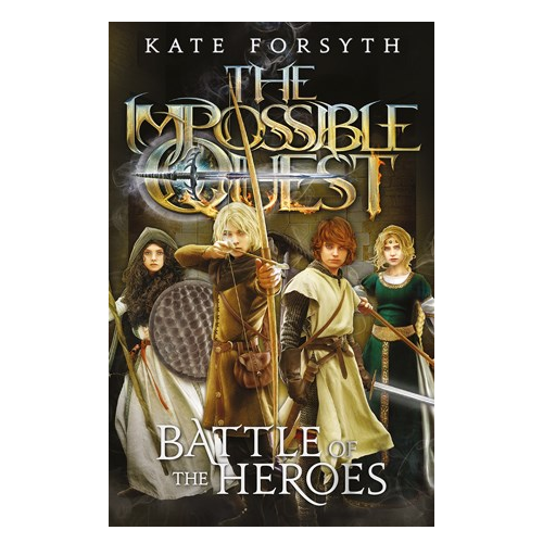 The Impossible Quest: Battle of the Heroes (Book Five) by Kate Forsyth