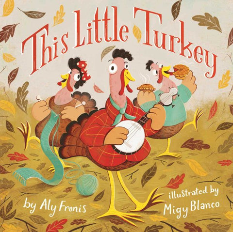 This Little Turkey by Aly Francis Illustrated by Migy Blanco