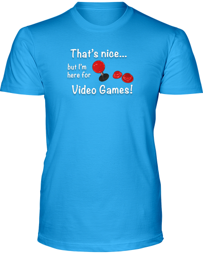 That's Nice... But I'm Here For Video Games! - T-Shirt