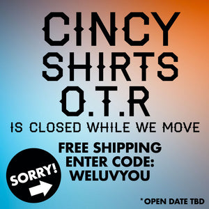 Cincy Shirts OTR is Closed! (Temporarily)