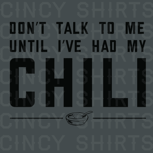 Don't Talk To Me Until I've Had My Chili - Cincy Shirts
