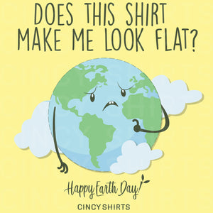 Does This Shirt Make Me Look Flat? - Earth Day Tee