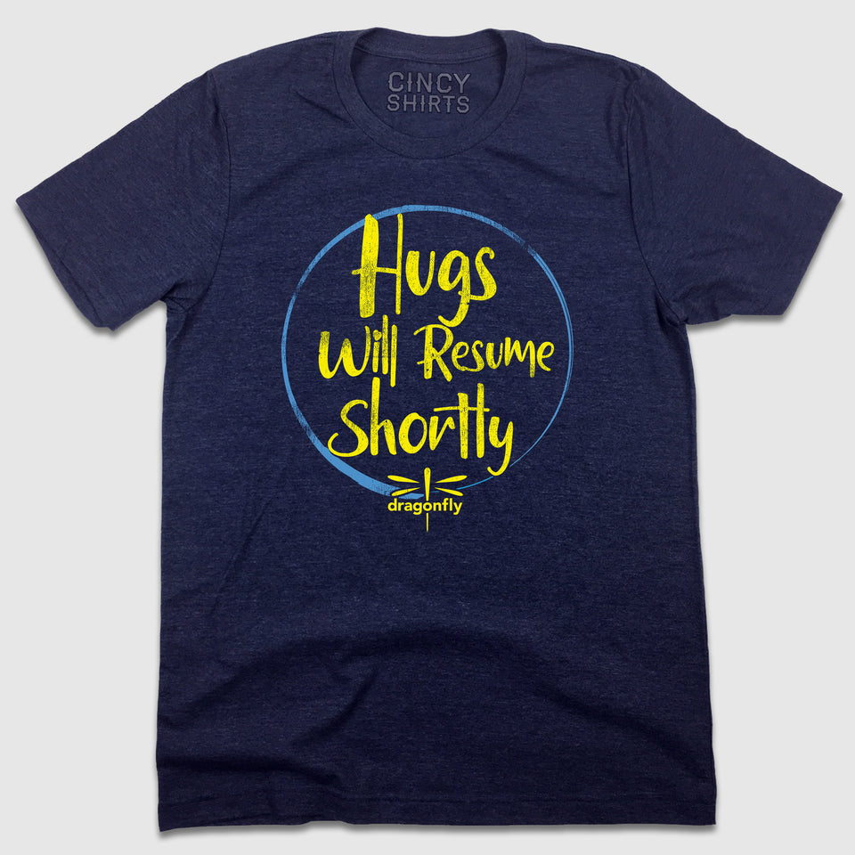 Hugs Will Resume Shortly - Dragonfly Foundation - Cincy Shirts