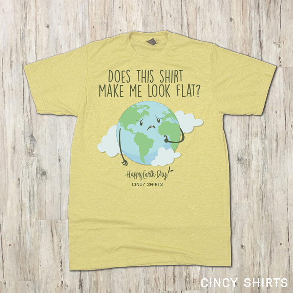 Does This Shirt Make Me Look Flat? - Earth Day Tee - Cincy Shirts