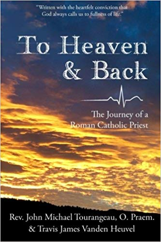 To Heaven & Back: The Journey of a Roman Catholic Priest by Rev. John M. Tourangeau and Travis J. Vanden Heuvel