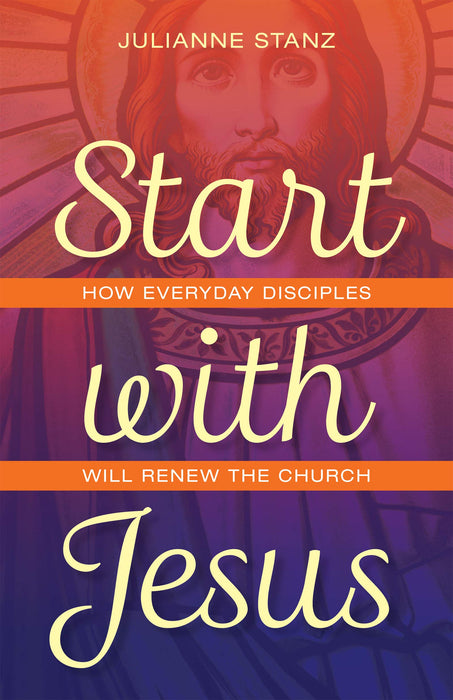 Start With Jesus: How Everyday Disciples Will Renew the Church by Julianne Stanz
