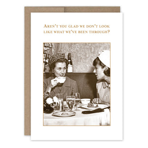 "Two women sit in a restaurant booth, with coffee cups, water and plates around them. Above is the text ""Aren't you glad we don't look like what we've been through?"""