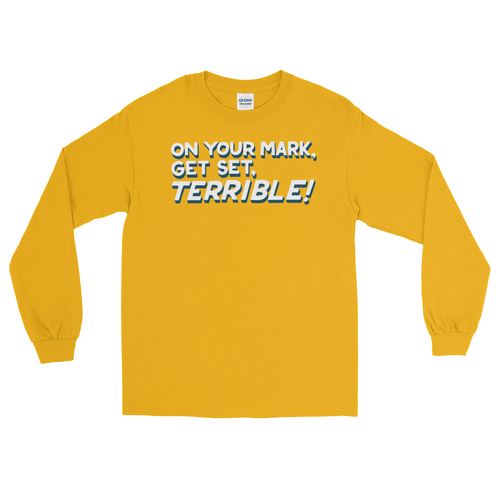 On Your Mark, Get Set, Terrible! (Long Sleeve)