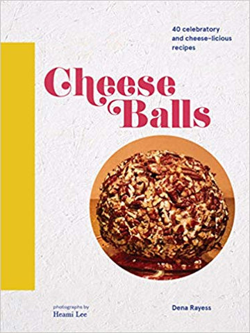 Cheese Balls: 40 celebratory and cheese-licious recipes