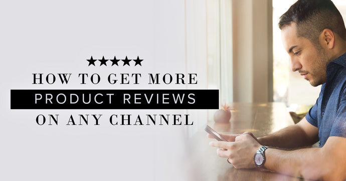 How to Get More Product Reviews On Any Channel