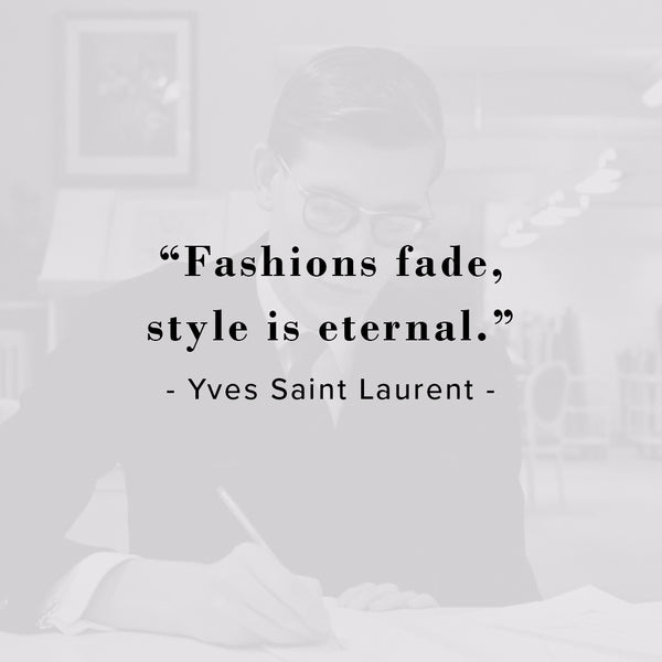 Fashions fade, style is eternal.