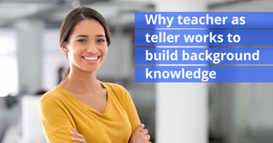 Why teacher as teller works to build background knowledge