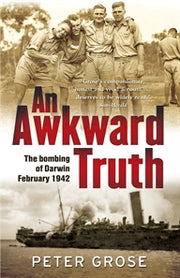 """An Awkward Truth - The bombing of Darwin February 1942"" by Peter Grose"
