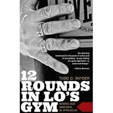 12 Rounds in Lo's Gym: Boxing and Manhood in Appalachia by Todd D. Snyder