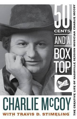 50 Cents and a Box Top: The Creative Life of Nashville Session Musician Charlie MCoy by Charlie McCoy and Travis D. Stimeling