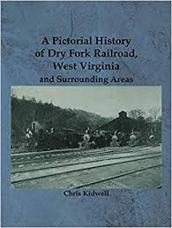 A Pictorial History of Dry Fork Railroad, West Virginia and Surrounding Areas by Chris Kidwell