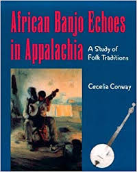 African Banjo Echoes in Appalachia: A Study of Folk Traditions by Cecelia Conway