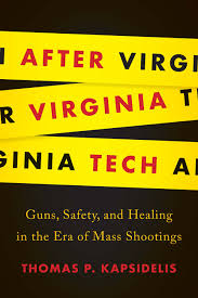 After Virginia Tech: Guns, Safety, and Healing in the Era of Mass Shootings by Thomas P. Kapsidelis