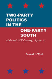Two-Party Politics in the One-Party South: Alabama's Hill Country, 1874-1920 by Samuel L. Webb