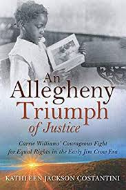An Allegheny Triumph of Justice: Carrie Williams' Courageous Fight for Equal Rights in the Early Jim Crow Era by Kathleen Jackson Constantini