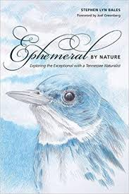 Ephemeral by Nature: Exploring the Exceptional with a Tennessee Naturalist by Stephen Lyn Bales