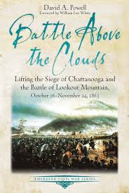 Battle Above the Clouds: Lifting the Siege of Chattanooga and the Battle of Lookout Mountain, October 16-November 24, 1863 by David A. Powell