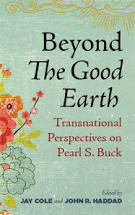 Beyond the Good Earth: Transnational Perspectives on Pearl Buck edited by Jay Cole and John R. Haddad