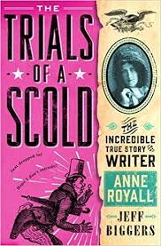 Trials of a Scold: The Incredible True Story of Writer Anne Royall by Jeff Biggers
