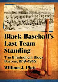 Black Baseball's Last Team Standing: The Birmingham Black Barons, 1919-1962 by William J. Plott
