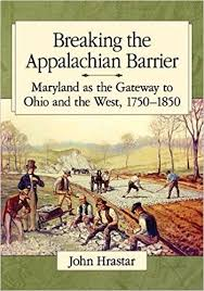 Breaking the Appalachian Barrier: Maryland as the Gateway to Ohio and the West, 1750-1850 by John Hrastar