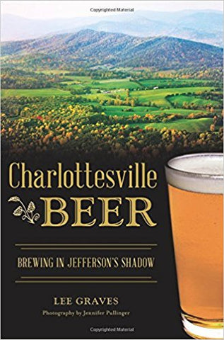 Charlottesville Beer: Brewing in Jefferson's Shadow by Lee Graves