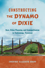 Constructing the Dynamo of Dixie: Race, Urban Planning, and Cosmopolitanism in Chattanooga, Tennessee by Courtney Elizabeth Knapp