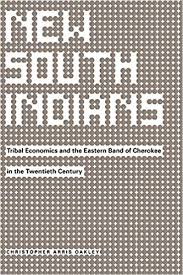 New South Indians: Tribal Economics and the Eastern Band of Cherokee in the Twentieth Century by Christopher Arris Oakley