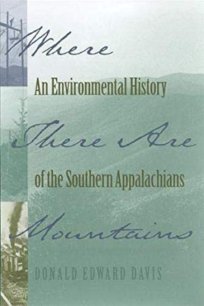 Where There Are Mountains: An Environmental History of the Southern Appalachians by Donald Edward Davis.