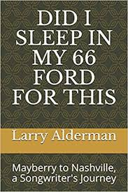 Did I Sleep in My 66 Ford for This: Mayberry to Nashville, a Songwriter's Journey by Larry Alderman