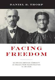 Facing Freedom: An African American Community in Virginia from Reconstruction to Jim Crow by Daniel B. Thorpe