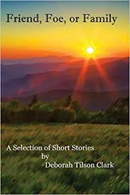 Friend, Foe, or Family: A Selection of Short Stories by Deborah Tilson Clark