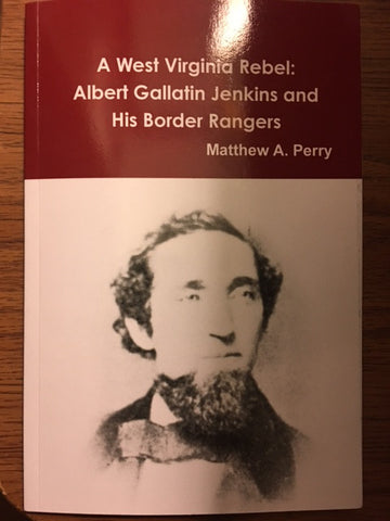 A West Virginia Rebel: Albert Gallatin Jenkins and His Border Rangers by Matthew A. Perry