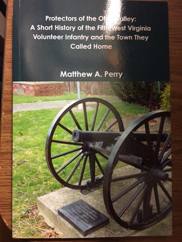 Protectors of the Ohio Valley: A Short History of the Fifth West Virginia Volunteer Infantry and the Town they Called Home by Matthew A. Perry