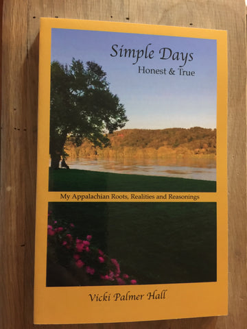 Simple Days, Honest and True: My Appalachian Roots, Realities and Reasonings by Vicki Palmer Hall