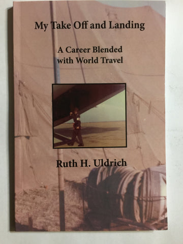 My Take Off and Landing: A Career Blended with World Travel by Ruth H. Uldrich